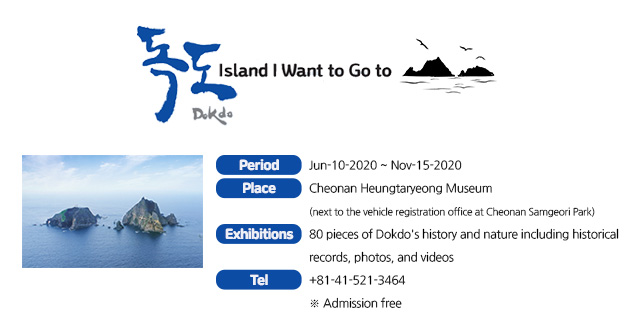 Dokdo, Island I Want to Go to Period Jun-10-2020 ~ Nov-15-2020 Place Cheonan Heungtaryeong Museum (next to the vehicle registration office at Cheonan Samgeori Park) Exhibitions 80 pieces of Dokdo´s history and nature including historical records photography, and video. Tel +81-41-521-3464 ※ Admission free